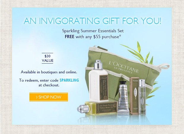 An Invigorating Gift for You!  Sparkling Summer Essentials Set FREE with any $55 purchase*  $47 value  Available in boutiques and online.  To redeem, enter code SPARKLING at checkout.
