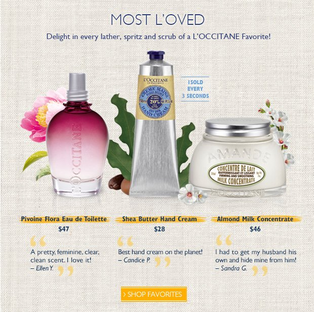 """Most L'Oved  Delight in every lather, spritz and scrub of a L'OCCITANE Favorite!   Almond Milk Concentrate $46 """"This product is wonderful - so smooth, creamy and the scent is irresistible. Love it!» - Raechell M, Web Customer   Shea Butter Hand Cream $28 """"An absolute beauty essential. I use it at least once daily and will never be without it."""" – Susan C.  Pivoine Flora Eau de Toilette $47 """"A pretty, feminine, clear, clean scent"""" - Ellen Y."""
