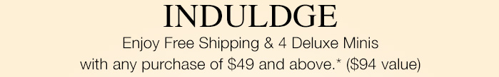 INDULDGE   Enjoy Free Shipping & 4 Deluxe Minis with any purchase of $49 and above.* ($94 value)
