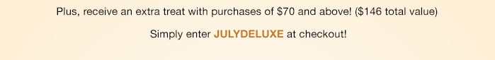 Plus, receive an extra treat with purchases of $70 and above! ($146 total value)   Simply enter JULYDELUXE at checkout!