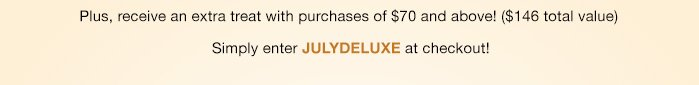 Plus, receive an extra treat with purchases of $70 and above! ($146 total value) | Simply enter JULYDELUXE at checkout!