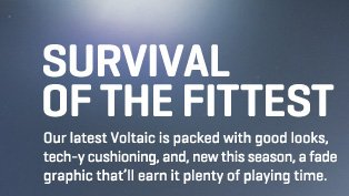 SURVIVAL OFF THE FITTEST Our latest Voltaic is packed with gool looks, tech–y cushioning, and, new this season, a fade graphic that'll earn it plenty of playing time.