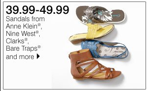 39.99-49.99 Sandals from Anne Klein®, Nine West&Reg;, Clarks&Reg;, Bare Traps® and more. Shop now.