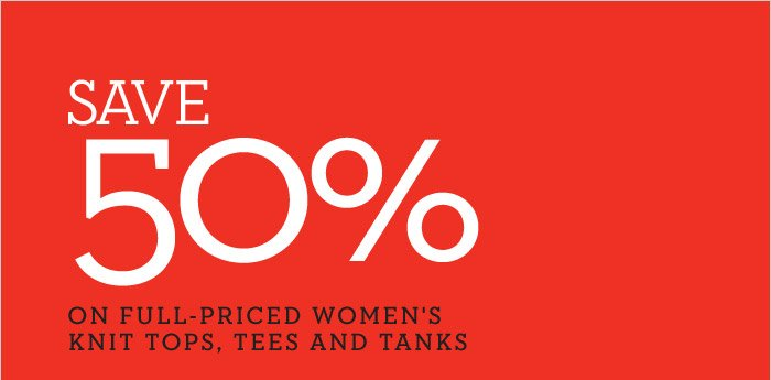 SAVE 50% ON FULL-PRICED WOMEN'S KNIT TOPS, TEES AND TANKS