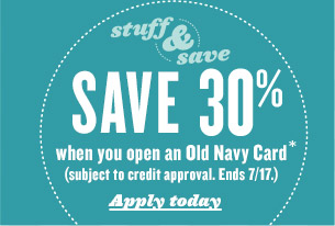 SAVE 30% when you open an Old Navy Card* (subject to credit approval. Ends 7/17.) Apply today