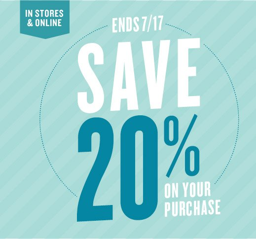 IN STORES & ONLINE | ENDS 7/17 | SAVE 20% ON YOUR PURCHASE
