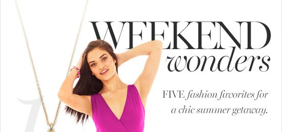 Weekend Wonders FIVE fashion favorites for a chic summer getaway.