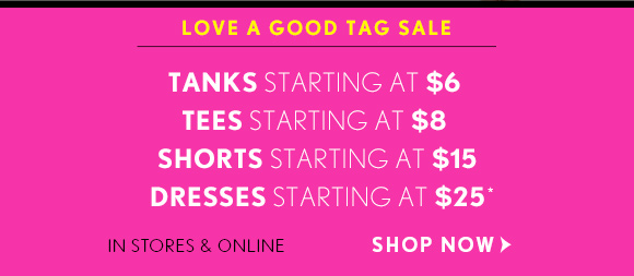 LOVE A GOOD TAG SALE  TANKS STARTING AT $6 TEES STARTING AT $8 SHORTS STARTING AT $15 DRESSES STARTING AT $25*  IN STORES & ONLINE SHOP NOW
