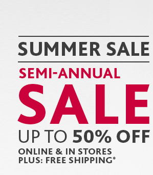 SUMMER SALE SEMI-ANUAL SALE UP TO 50% OFF ONLINE & IN STORES  PLUS: FREE SHIPPING*