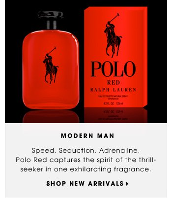 MODERN MAN. Speed. Seduction. Adrenaline. Polo Red captures the spirit of the thrill-seeker in one exhilarating fragrance. SHOP NEW ARRIVALS