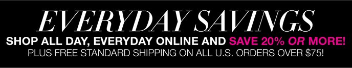 Everyday Savings: Shop All Day, Everyday Online and Save 20% or More! Plus Free Standard Shipping on all U.S. orders over $75.