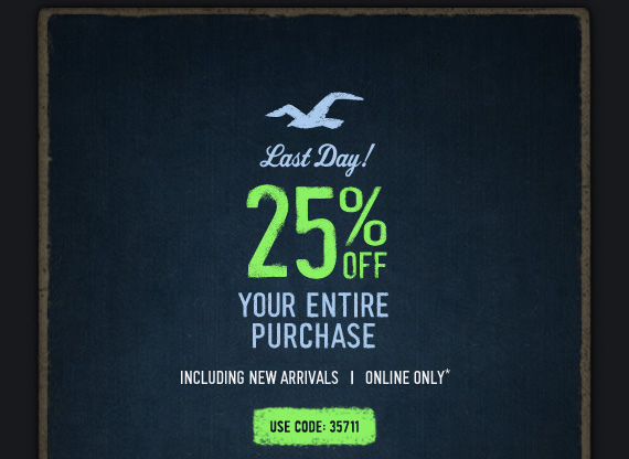 LAST DAY! 25% OFF YOUR ENTIRE PURCHASE INCLUDING NEW ARRIVALS | ONLINE ONLY* USE CODE: 35711
