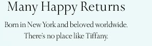 Many Happy Returns Born in New York and beloved worldwide. There's no place like Tiffany.