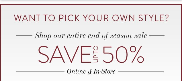 Want to pick your own style?Shop our entire end of season sale & save up to 50%!Online & In-Store
