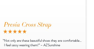 "Presia Cross Strap - 5 Stars ""Not only are these beautiful shoes they are comfortable... I feel sassy wearing them!"" - AZSunshine"