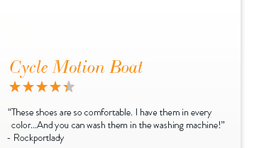 "Cycle Motion Boat - 4.3 Stars ""These shoes are so comfortable. I have them in every color... And you can wash them in the washing machine!"" - Rockportlady"