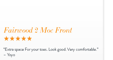 "Fairwood 2 Moc Front - 5 Stars"" Extra space for your toes. Look good. Very comfortable."" - Yoyo"
