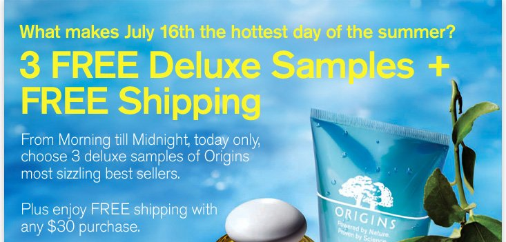 What makes July 16th the hottest day of the summer 3 FREE Deluxe Samples plus FREE shipping From Morning till Midnight today only choose 3 deluxe samples of Origins most sizzling best sellers Plus enjoy FREE shipping with any 30 dollars purchase