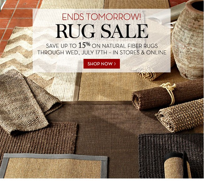 ENDS TOMORROW! RUG SALE - SAVE UP TO 15% ON NATURAL FIBER RUGS THROUGH WED., JULY 17TH - IN STORES & ONLINE - SHOP NOW