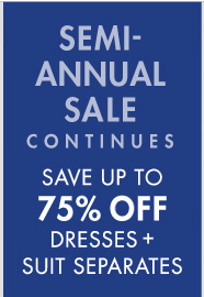 SEMI-ANNUAL SALE CONTINUES SAVE UP TO 75% OFF DRESSES + SUIT SEPARATES