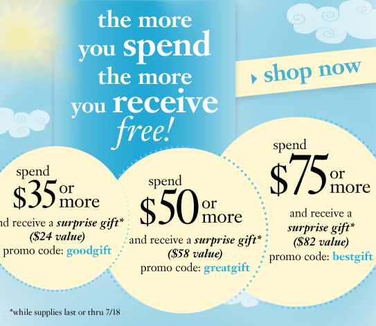 the more you spend, the more you receive while supplies last or thru 7/18 free gift $xx value with your purchase of $35 or more promo code: goodgift free gift $xx value with your purchase of $50 or more promo code: greatgift free gift $xx value with your purchase of $75 or more promo code: bestgift