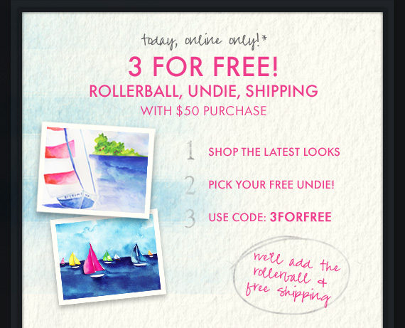 today, online only!* 3 FOR FREE! ROLLERBALL, UNDIE, SHIPPING WITH $50 PURCHASE 1 SHOP  THE LATEST LOOKS, 2 PICK YOUR FREE UNDIE!, 3 USE CODE 3FORFREE