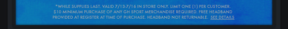 *WHILE SUPPLIES LAST. VALID 7/13-7/16 IN STORE ONLY. LIMIT ONE (1)  PER CUSTOMER. $10 MINIMUM PURCHASE OF ANY GH SPORT MERCHANDISE REQUIRED.  FREE HEADBAND PROVIDED AT REGISTER AT TIME OF PURCHASE. HEADBAND NOT  RETURNABLE. SEE DETAILS