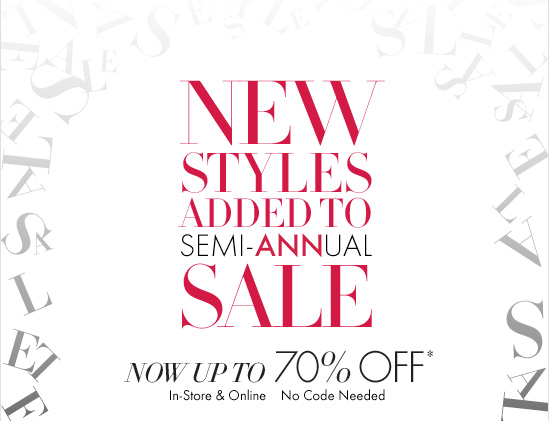 NEW STYLES ADDED TO SEMI–ANNUAL SALE  Now Up To  70% OFF*  In–Store & Online No Code Needed