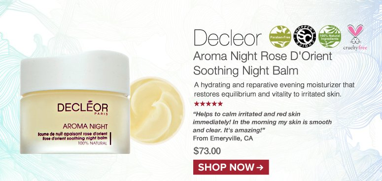 "Shopper's Choice. 100% Nat. Paraben-free 5 Stars Decleor Aroma Night Rose D'Orient Soothing Night Balm A hydrating and reparative evening moisturizer that restores equilibrium and vitality to irritated skin. ""Helps to calm irritated and red skin immediately! In the morning my skin is smooth and clear. It's amazing!"" – Emeryville, CA $73.00 Shop Now>>"