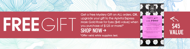 Free Gift! Get a Free Mystery Gift on ALL orders. OR, upgrade your gift to the Apivita Express Mask Gold Rose for Eyes ($45 value) when you purchase of $125 or more! Offer valid while supplies last.  Shop Now>>