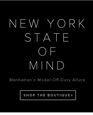 New York State of Mind Manhattan's Model-Off-Duty Allure Takes Over - - Shop the Boutique