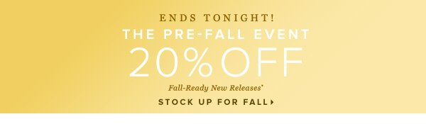 ENDS TONIGHT! The Pre-Fall Event 20% Off Fall-Ready New Releases* - - STOCK UP FOR FALL