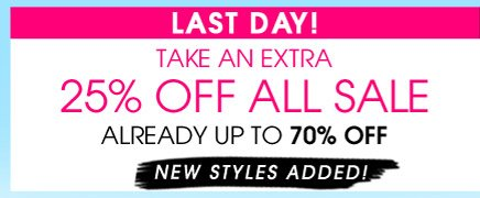 LAST DAY! TAKE AN EXTRA 25% OFF ALL SALE. ALREADY UP TO 70% OFF. NEW STYLES ADDED!