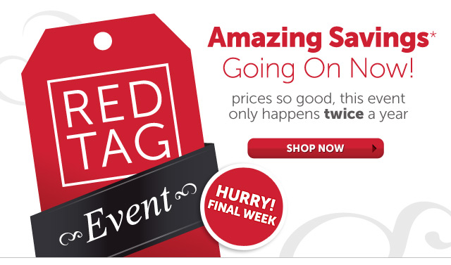 Amazing Savings* Going On Now! prices so good, this event only happens twice a year - Red Tag Event - Hurry! Final Week - Shop Now