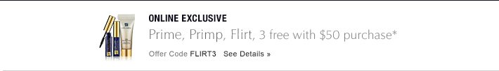 ONLINE EXCLUSIVE Prime, Primp, Flirt, 3 free with $50 purchase* Offer Code FLIRT3     SEE DETAILS »