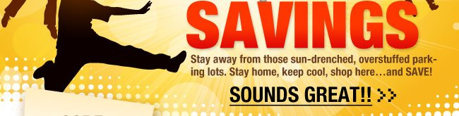 Stay away from those sun-drenched, overstuffed parking lots. Stay home, keep cool, shop here…and SAVE!  SOUNDS GREAT!!