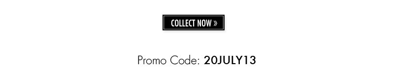Promo Code: 20JULY13. COLLECT NOW