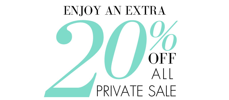 ENJOY AN EXTRA 20% OFF ALL PRIVATE SALE