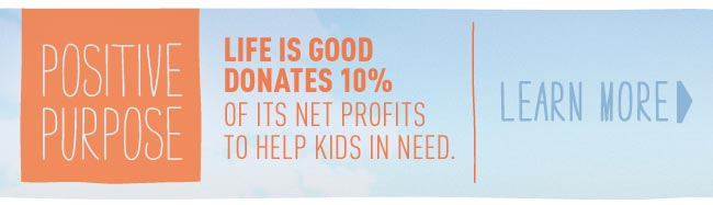 Positive Purpose - Life is good Donates 10% of its Net Profits to Help Kids in Need