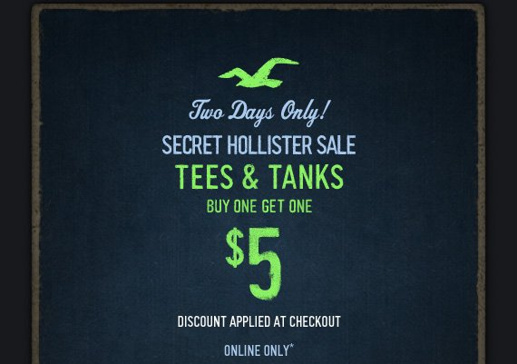 TWO DAYS ONLY! SECRET HOLLISTER  SALE TEEs AND TANKS BUY ONE GET ONE $5 DISCOUNT APPLIED AT CHECKOUT  ONLINE ONLY*