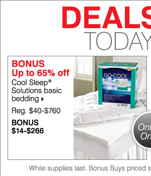 Deals of the Day! Today, Online Only! BONUS Up to 65% off Cool Sleep® Solutions basic bedding. Shop now.