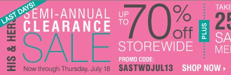 HIS & HERS SEMI-ANNUAL CLEARANCE SALE! Up to 70% OFF STOREWIDE + Take up to an EXTRA 25% OFF sale price merchandise** Shop now.