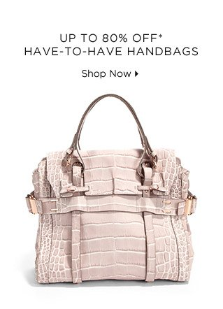 Up To 80% Off* Have-To-Have Handbags