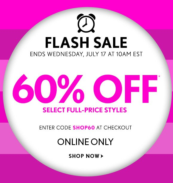 FLASH SALE ENDS WEDNESDAY, JULY 17 AT 10AM EST  60% OFF* SELECT FULL–PRICE STYLES  ENTER CODE SHOP60 AT CHECKOUT  ONLINE ONLY  SHOP NOW