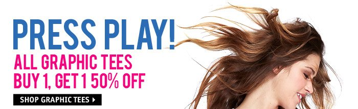 PRESS PLAY! ALL GRAPHIC TEES  BUY 1, GET 1 50% OFF