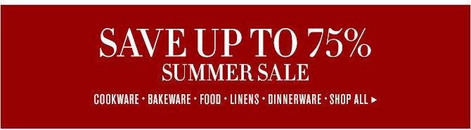 SAVE UP TO 75% SUMMER SALE - COOKWARE - BAKEWARE - FOOD - LINENS - DINNERWARE - SHOP ALL