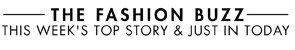 THE FASHION BUZZ THIS WEEK'S TOP STORY & JUST IN TODAY