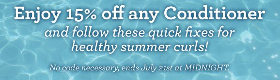 Enjoy 15% off any Conditioner and follow these quick fixes for healthy summer curls! No code necessary, ends July 21st at MIDNIGHT.