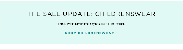 THE SALE UPDATE: CHILDRENSWEAR Discover favorite styles back in stock SHOP CHILDRENSWEAR