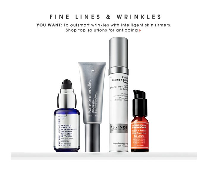 Fine Lines & Wrinkles. You want: To outsmart wrinkles with intelligent skin firmers. Shop top solutions for antiaging